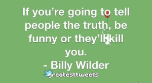 If you're going to tell people the truth, be funny or they'll kill you. - Billy Wilder