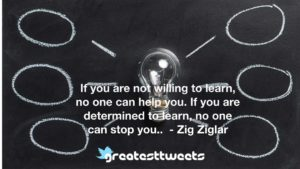 If you are not willing to learn, no one can help you. If you are determined to learn, no one can stop you.. - Zig Ziglar