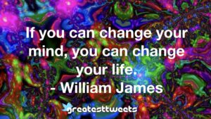 If you can change your mind, you can change your life. - William James
