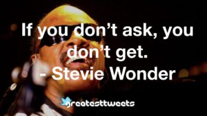 If you don't ask, you don't get. - Stevie Wonder