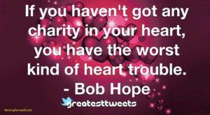 If you haven't got any charity in your heart, you have the worst kind of heart trouble. - Bob Hope