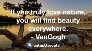 If you truly love nature, you will find beauty everywhere. - VanGogh