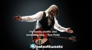 I'm barely prolific and incredibly lazy. - Tom Petty