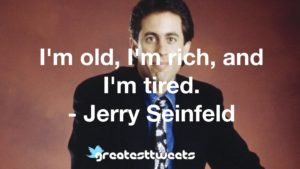 I'm old, I'm rich, and I'm tired. - Jerry Seinfeld