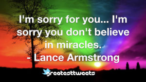 I'm sorry for you... I'm sorry you don't believe in miracles. - Lance Armstrong