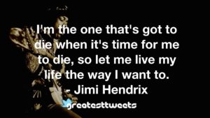 I'm the one that's got to die when it's time for me to die, so let me live my life the way I want to. - Jimi Hendrix