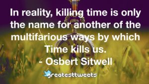 In reality, killing time is only the name for another of the multifarious ways by which Time kills us. - Osbert Sitwell
