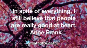 In spite of everything, I still believe that people are really good at heart. - Anne Frank