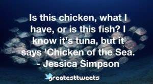 Is this chicken, what I have, or is this fish? I know it's tuna, but it says 'Chicken of the Sea. - Jessica Simpson