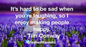 It's hard to be sad when you're laughing, so I enjoy making people happy. - Tim Conway