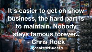 It's easier to get on show business, the hard part is to maintain. Nobody stays famous forever.. - Chris Rock