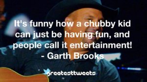 It's funny how a chubby kid can just be having fun, and people call it entertainment! - Garth Brooks