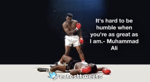 It's hard to be humble when you're as great as I am.- Muhammad Ali
