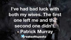 I've had bad luck with both my wives. The first one left me and the second one didn't. - Patrick Murray