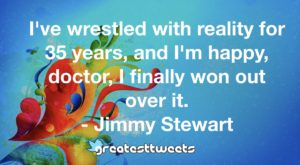 I've wrestled with reality for 35 years, and I'm happy, doctor, I finally won out over it. - Jimmy Stewart
