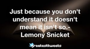 Just because you don't understand it doesn't mean it isn't so.- Lemony Snicket