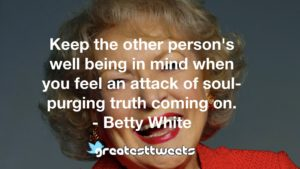 Keep the other person's well being in mind when you feel an attack of soul-purging truth coming on. - Betty White