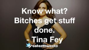 Know what? Bitches get stuff done. - Tina Fey