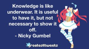 Knowledge is like underwear. It is useful to have it, but not necessary to show it off. - Nicky Gumbel