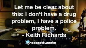 Let me be clear about this: I don't have a drug problem, I have a police problem. - Keith Richards