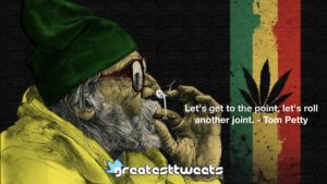 Let's get to the point, let's roll another joint. - Tom Petty