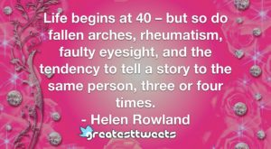 Life begins at 40 – but so do fallen arches, rheumatism, faulty eyesight, and the tendency to tell a story to the same person, three or four times. - Helen Rowland