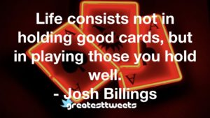 Life consists not in holding good cards, but in playing those you hold well. - Josh Billings