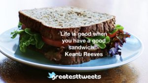 Life is good when you have a good sandwich..- Keanu Reeves