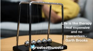 Life is like therapy - real expensive and no guarantees.- Garth Brooks