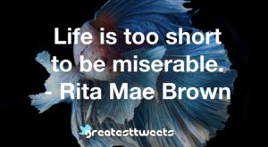 Life is too short to be miserable. - Rita Mae Brown