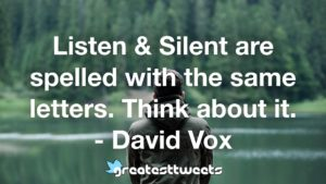 Listen & Silent are spelled with the same letters. Think about it. - David Vox