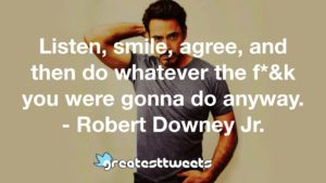 Listen, smile, agree, and then do whatever the f*&k you were gonna do anyway. - Robert Downey Jr.