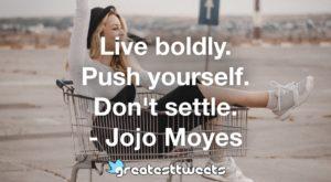 Live boldly. Push yourself. Don't settle. - Jojo Moyes