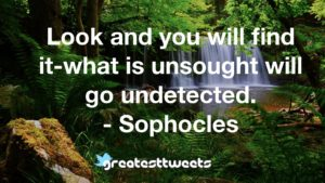 Look and you will find it-what is unsought will go undetected. - Sophocles