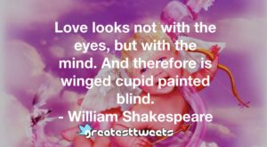 Love looks not with the eyes, but with the mind. And therefore is winged cupid painted blind. - William Shakespeare