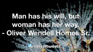 Man has his will, but woman has her way. - Oliver Wendell Homes Sr.