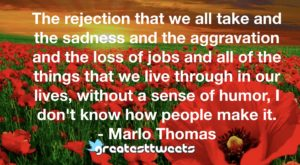 The rejection that we all take and the sadness and the aggravation and the loss of jobs and all of the things that we live through in our lives, without a sense of humor, I don't know how people make it.- Marlo Thomas.001