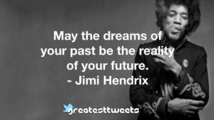 May the dreams of your past be the reality of your future. - Jimi Hendrix