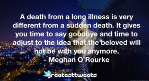 A death from a long illness is very different from a sudden death. It gives you time to say goodbye and time to adjust to the idea that the beloved will not be with you anymore.