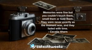 Memories were fine but you couldn't touch them, smell them or hold them. They were never exactly as the moment was, and they faded with time. - Cecelia Ahern