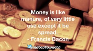 Money is like manure, of very little use except it be spread. - Francis Bacon