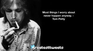 Most things I worry about never happen anyway. - Tom Petty