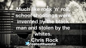Much like rock 'n' roll, school shootings were invented by the black man and stolen by the whites. - Chris Rock