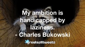 My ambition is handicapped by laziness. - Charles Bukowski