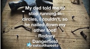 My dad told me to stop running in circles, I couldn't, so he nailed down my other foot! - Rodney Dangerfield