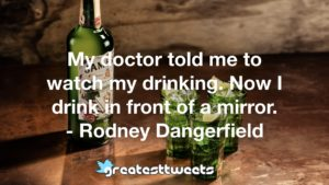 My doctor told me to watch my drinking. Now I drink in front of a mirror. - Rodney Dangerfield