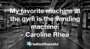 My favorite machine at the gym is the vending machine. - Caroline Rhea