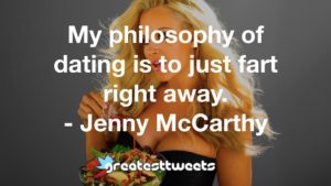 My philosophy of dating is to just fart right away. - Jenny McCarthy