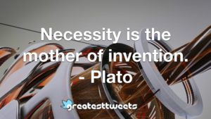 Necessity is the mother of invention. - Plato
