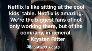 Netflix is like sitting at the cool kids' table. Netflix is amazing. We're the biggest fans of not only working there, but of the company, in general. - Krysten Ritter